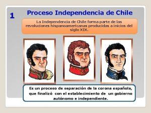 1 Proceso Independencia de Chile La Independencia de