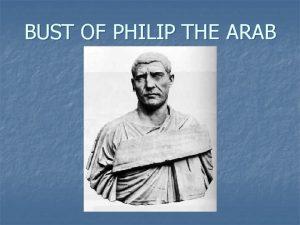 BUST OF PHILIP THE ARAB PHILIP HIS LIFE