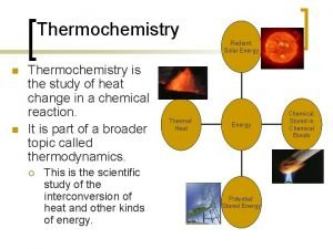 Thermochemistry Radiant Solar Energy n n Thermochemistry is