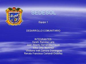 SEDESOL Equipo 1 DESARROLLO COMUNITARIO INTEGRANTES Sarahi Ramrez