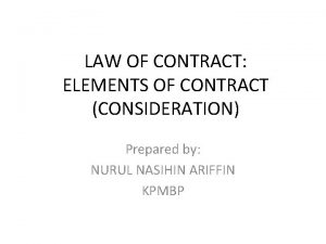 LAW OF CONTRACT ELEMENTS OF CONTRACT CONSIDERATION Prepared