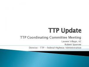 TTP Update TTP Coordinating Committee Meeting Laveen Village