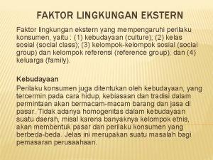 FAKTOR LINGKUNGAN EKSTERN Faktor lingkungan ekstern yang mempengaruhi