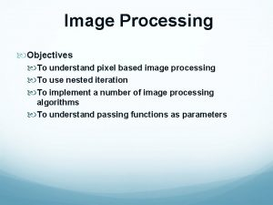 Image Processing Objectives To understand pixel based image