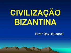 CIVILIZAO BIZANTINA Prof Davi Ruschel IMPRIO BIZANTINO Constitudo