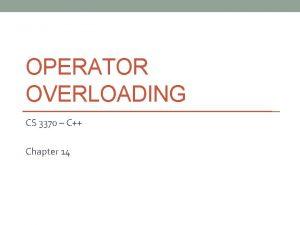 OPERATOR OVERLOADING CS 3370 C Chapter 14 Operator