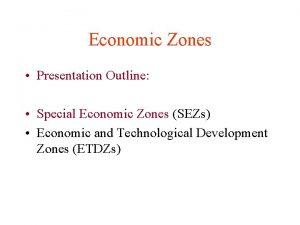Economic Zones Presentation Outline Special Economic Zones SEZs