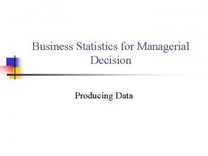 Business Statistics for Managerial Decision Producing Data Producing