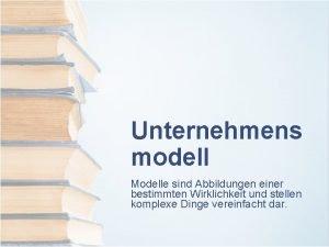 Unternehmens modell Modelle sind Abbildungen einer bestimmten Wirklichkeit