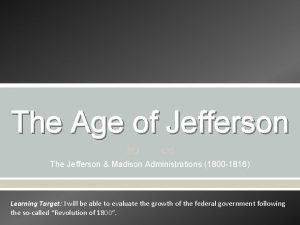 The Age of Jefferson The Jefferson Madison Administrations