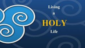 Living a HOLY Life Living a HOLY Life