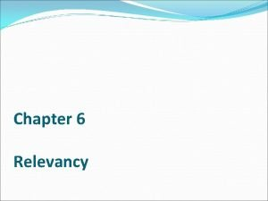 Chapter 6 Relevancy Relevant Evidence Relevant Evidence has
