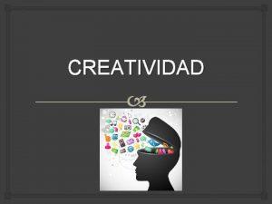 CREATIVIDAD Temas a tratar Creatividad Relacin inteligencia y