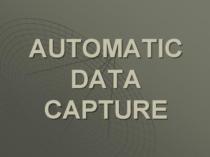 AUTOMATIC DATA CAPTURE AUTOMATIC DATA CAPTURE a term