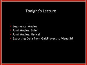 Tonights Lecture Segmental Angles Joint Angles Euler Joint