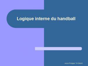 Logique interne du handball JeanPhilippe THOMAS Logique interne