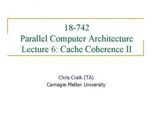 18 742 Parallel Computer Architecture Lecture 6 Cache