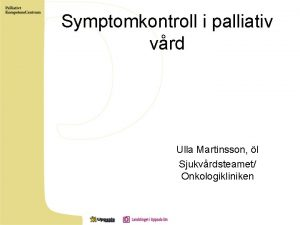 Symptomkontroll i palliativ vrd Ulla Martinsson l Sjukvrdsteamet