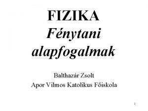 FIZIKA Fnytani alapfogalmak Balthazr Zsolt Apor Vilmos Katolikus