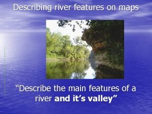 Describing river features on maps Describe the main