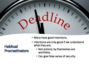 Habitual Procrastinators Many have good intentions Intentions are