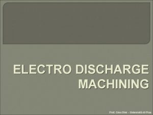 ELECTRO DISCHARGE MACHINING Prof Gino Dini Universit di