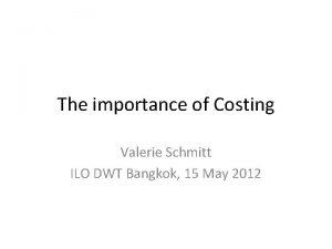 The importance of Costing Valerie Schmitt ILO DWT
