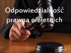 Odpowiedzialno prawna nieletnich Adrian Walczyk Jacek Siwek OSOBY