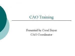 CAO Training Presented by Coral Beyer CAO Coordinator