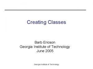 Creating Classes Barb Ericson Georgia Institute of Technology
