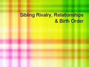 Sibling Rivalry Relationships Birth Order SIBLING RELATIONSHIPS What