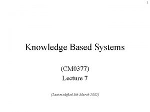 1 Knowledge Based Systems CM 0377 Lecture 7