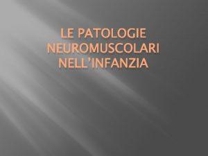 LE PATOLOGIE NEUROMUSCOLARI NELLINFANZIA Con il termine patologie