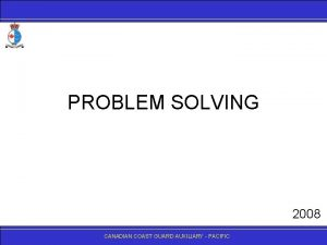 PROBLEM SOLVING 2008 CANADIANCOASTGUARDAUXILIARY PACIFIC Introduction Problem solving