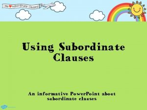 Using Subordinate Clauses An informative Power Point about