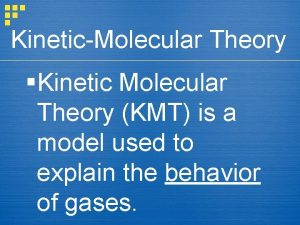 KineticMolecular Theory Kinetic Molecular Theory KMT is a