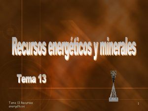 Tema 13 Recursos energticos 1 Recursos minerales Son