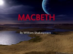 MACBETH By William Shakespeare Shakespeare 101 The most