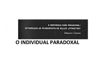 O INDIVIDUAL PARADOXAL O presente moderno O presente