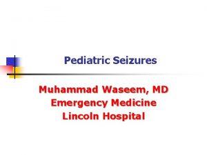 Pediatric Seizures Muhammad Waseem MD Emergency Medicine Lincoln