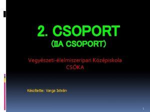 2 CSOPORT IIA CSOPORT Vegyszetilelmiszeripari Kzpiskola CSKA Ksztette
