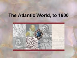 The Atlantic World to 1600 Settlement of the
