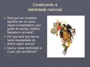 Construindo a identidade nacional Ser que ser brasileiro