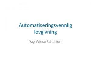 Automatiseringsvennlig lovgivning Dag Wiese Schartum Generelt Hva vil