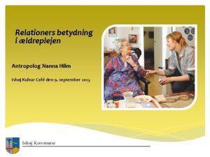 Relationers betydning i ldreplejen Antropolog Nanna Hilm Ishj
