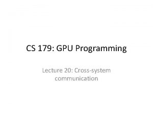 CS 179 GPU Programming Lecture 20 Crosssystem communication