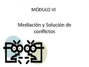 MDULO VI Mediacin y Solucin de conflictos Introduccin