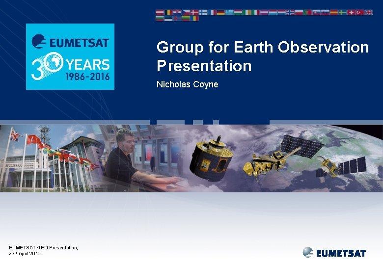 Group for Earth Observation Presentation Nicholas Coyne EUMETSAT