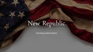 New Republic Forming a New Nation George Washington