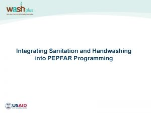 Integrating Sanitation and Handwashing into PEPFAR Programming WHY